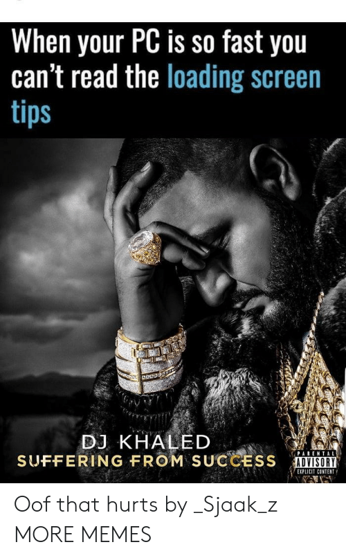 That Hurts: When your PC is so fast you  can't read the loading screen  tips  DJ KHALED  SUFFERING FROM  SUCCESS  İUNⅢ  ADVISORY  EXPLICIT CONTENT Oof that hurts by _Sjaak_z MORE MEMES