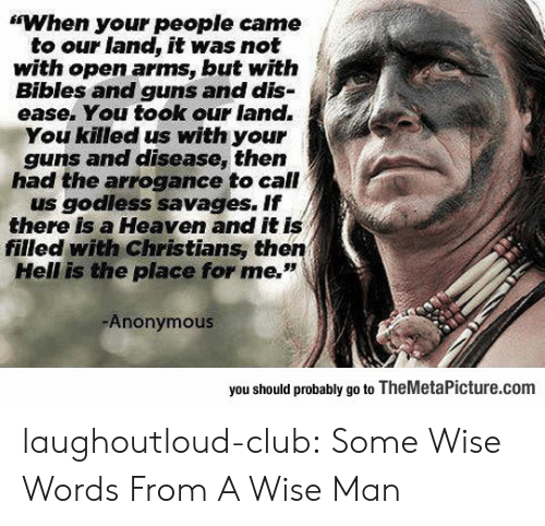 "savages: ""When your people came  to our land, it was not  with open arms, but witfh  Bibles and guns and dis-  ease. You took our land.  You killed us with your  guns and disease, then  had the arrogance to call  us godless savages. If  there is a Heaven and it is  filled with Christians, then  Hell is the place for me.""  Anonymous  you should probably go to TheMetaPicture.com laughoutloud-club:  Some Wise Words From A Wise Man"