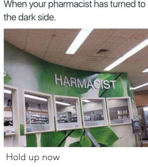 dark side: When your pharmacist has turned to  the dark side.  HARMACIST Hold up now