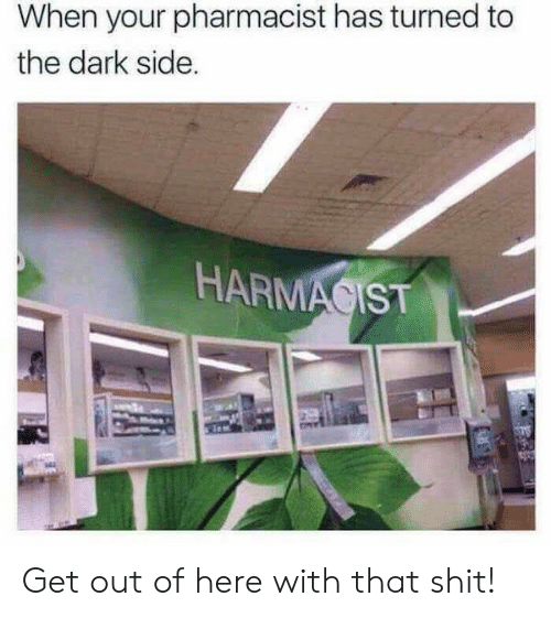 get-out-of-here: When your pharmacist has turned to  the dark side.  HARMAGIST Get out of here with that shit!