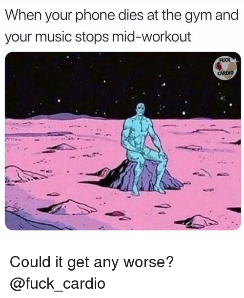 Gym, Music, and Phone: When your phone dies at the gym and  your music stops mid-workout  FUCK  CARDIO Could it get any worse? @fuck_cardio