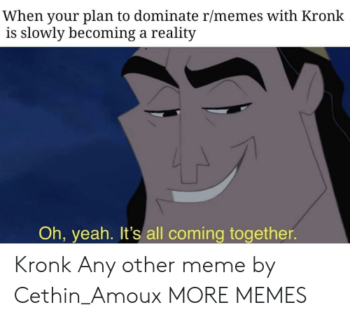 Dank, Kronk, and Meme: When your plan to dominate r/memes with Kronk  is slowly becoming a reality  Oh, yeah. It's all coming together. Kronk  Any other meme by Cethin_Amoux MORE MEMES