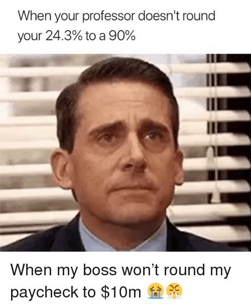 Memes, 🤖, and Boss: When your professor doesn't round  your 24.3% to a 90% When my boss won't round my paycheck to $10m 😭😤