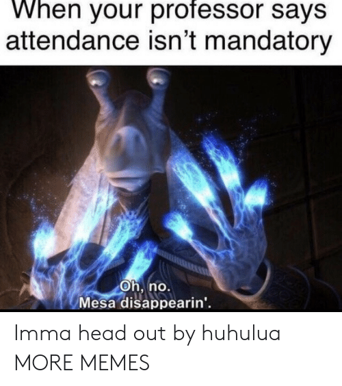 Attendance: When your professor says  attendance isn't mandatory  Oh, no.  Mesa disappearin' Imma head out by huhulua MORE MEMES