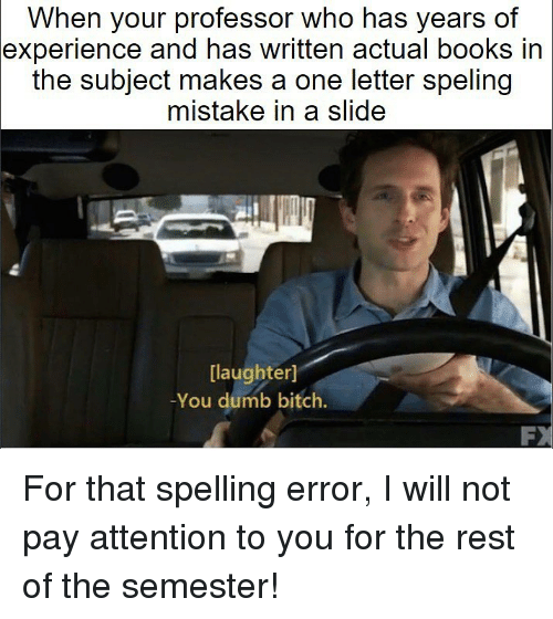 Bitch, Books, and Dumb: When your professor who has years of  experience and has written actual books in  the subject makes a one letter speling  mistake in a slide  [laughter]  -You dumb bitch. For that spelling error, I will not pay attention to you for the rest of the semester!