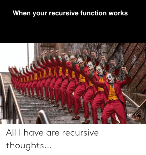 function: When your recursive function works All I have are recursive thoughts…