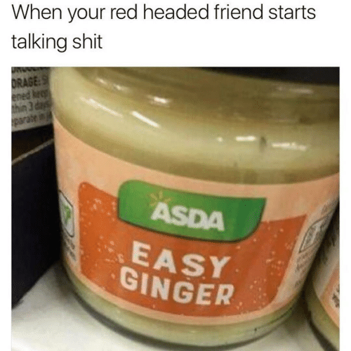 Headed: When your red headed friend starts  talking shit  DRAGE:S  ened keep  thin 3 days  parate in  ASDA  EASY  GINGER