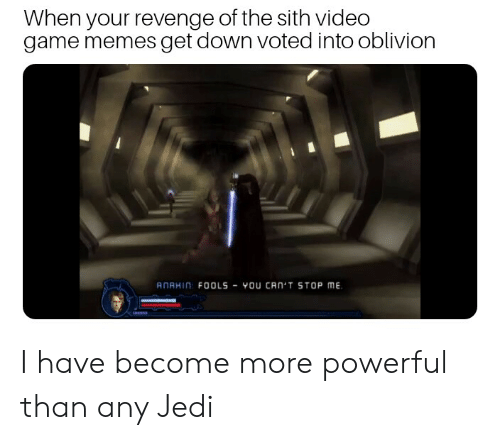 video game memes: When your revenge of the sith video  game memes get down voted into oblivion  ANAHIN FOOLS-YOU CAN'T STOP ME.  0 I have become more powerful than any Jedi