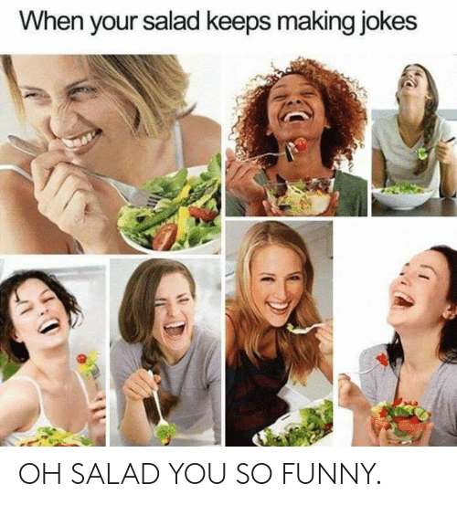you so funny: When your salad keeps making jokes OH SALAD YOU SO FUNNY.