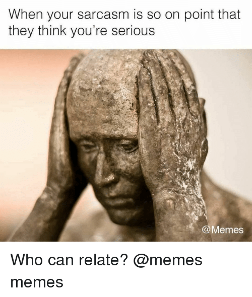 Memes, Sarcasm, and 🤖: When your sarcasm is so on point that  they think you're serious  Memes Who can relate? @memes memes