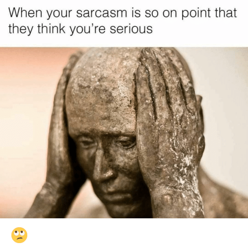 Funny, Sarcasm, and Think: When your sarcasm is so on point that  they think you're serious 🙄