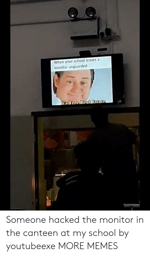 Dank, Memes, and School: When your school leaves a  monitor unguarded Someone hacked the monitor in the canteen at my school by youtubeexe MORE MEMES