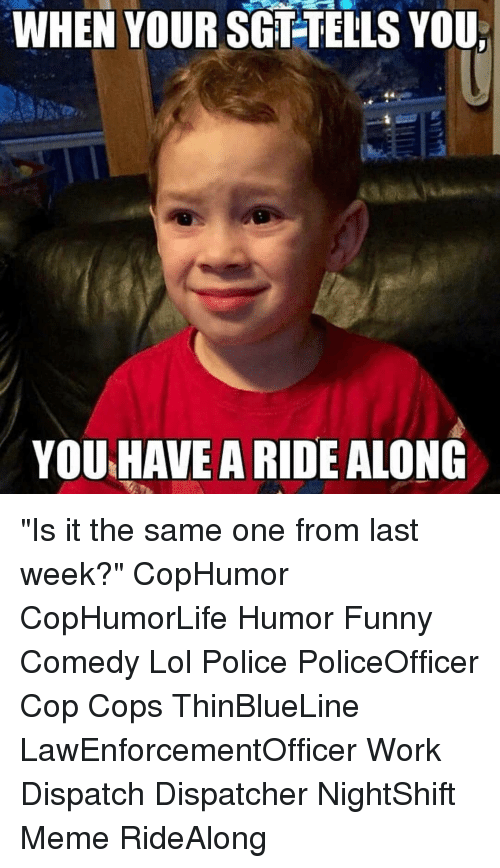 """dispatch: WHEN YOUR SGT-TELLS YOU  YOU HAVE A RIDE ALONG """"Is it the same one from last week?"""" CopHumor CopHumorLife Humor Funny Comedy Lol Police PoliceOfficer Cop Cops ThinBlueLine LawEnforcementOfficer Work Dispatch Dispatcher NightShift Meme RideAlong"""