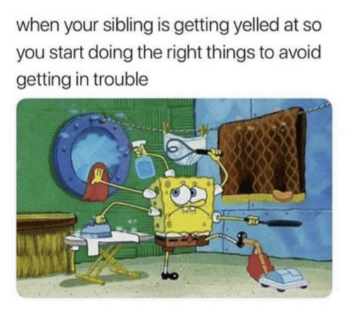 You, Right, and Getting Yelled At: when your sibling is getting yelled at so  you start doing the right things to avoid  getting in trouble