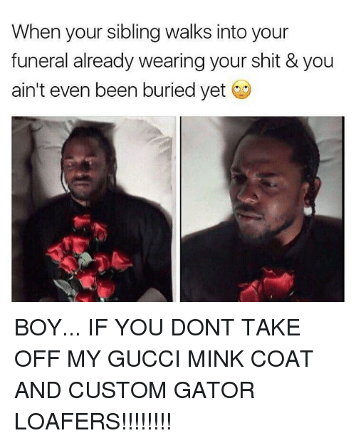 Boy If You Dont: When your sibling walks into your  funeral already wearing your shit & you  ain't even been buried yet BOY... IF YOU DONT TAKE OFF MY GUCCI MINK COAT AND CUSTOM GATOR LOAFERS!!!!!!!!