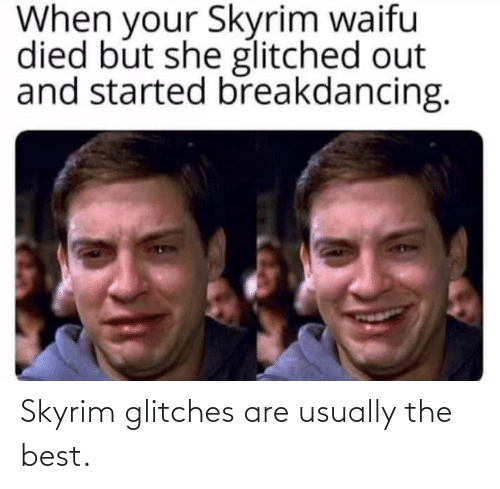 But She: When your Skyrim waifu  died but she glitched out  and started breakdancing. Skyrim glitches are usually the best.