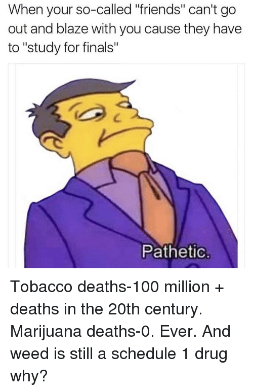 """Patheticness: When your so-called """"friends"""" can't go  out and blaze with you cause they have  to """"study for finals""""  Pathetic. Tobacco deaths-100 million + deaths in the 20th century. Marijuana deaths-0. Ever. And weed is still a schedule 1 drug why?"""