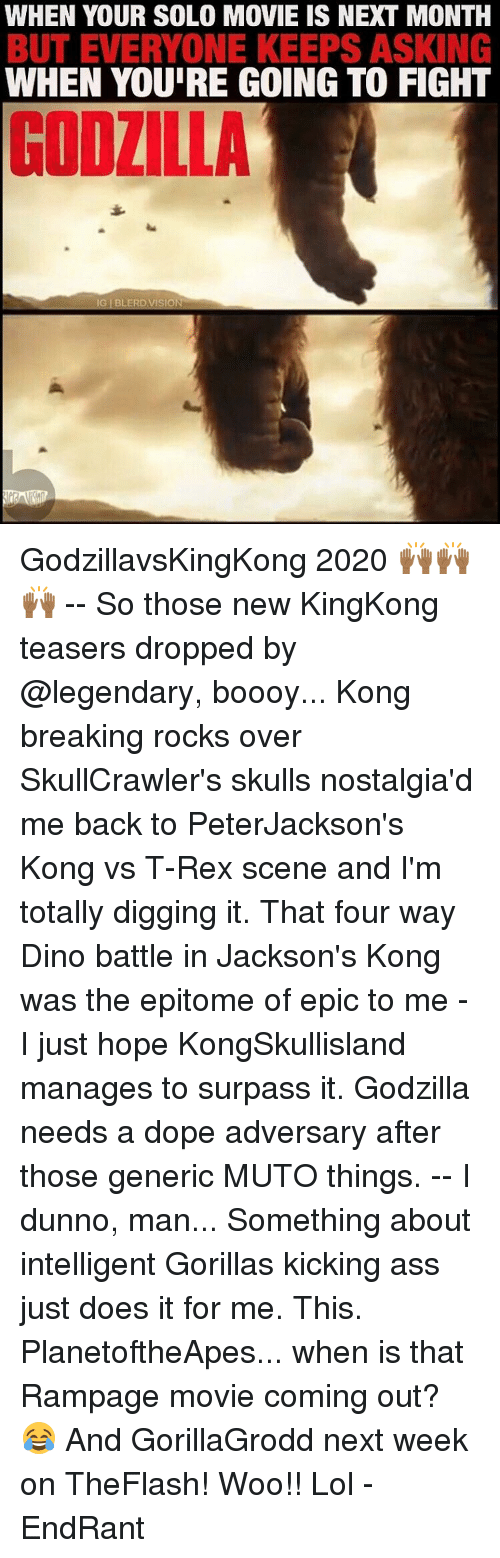 Its Godzilla: WHEN YOUR SOLO MOVIE IS NEXT MONTH  BUT EVERYONE KEEPS ASKING  WHEN YOURE GOING TO FIGHT  IG BLERD, VISION GodzillavsKingKong 2020 🙌🏾🙌🏾🙌🏾 -- So those new KingKong teasers dropped by @legendary, boooy... Kong breaking rocks over SkullCrawler's skulls nostalgia'd me back to PeterJackson's Kong vs T-Rex scene and I'm totally digging it. That four way Dino battle in Jackson's Kong was the epitome of epic to me - I just hope KongSkullisland manages to surpass it. Godzilla needs a dope adversary after those generic MUTO things. -- I dunno, man... Something about intelligent Gorillas kicking ass just does it for me. This. PlanetoftheApes... when is that Rampage movie coming out? 😂 And GorillaGrodd next week on TheFlash! Woo!! Lol -EndRant