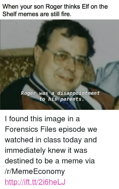 "Elf, Elf on the Shelf, and Fire: When your son Roger thinks Elf on the  Shelf memes are still fire  Roger was a disappointment  to his parents. <p>I found this image in a Forensics Files episode we watched in class today and immediately knew it was destined to be a meme via /r/MemeEconomy <a href=""http://ift.tt/2i6heLJ"">http://ift.tt/2i6heLJ</a></p>"