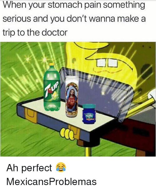Doctor, Memes, and Pain: When your stomach pain something  serious and you don't wanna make a  trip to the doctor Ah perfect 😂 MexicansProblemas
