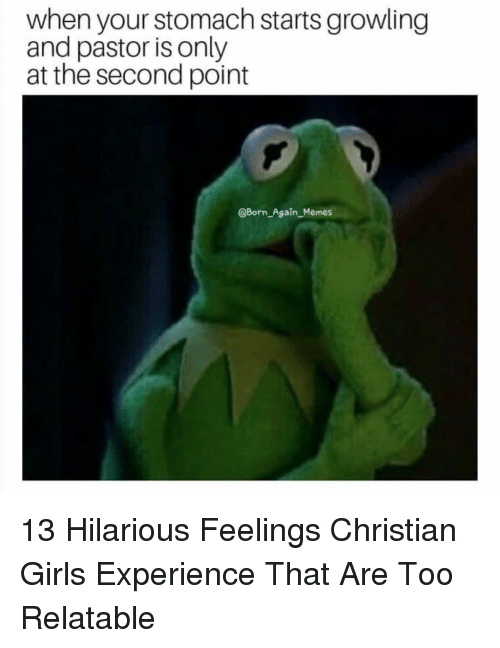 Girls, Memes, and Relatable: when your stomach starts growling  and pastor is only  at the second point  @Born Again_Memes 13 Hilarious Feelings Christian Girls Experience That Are Too Relatable