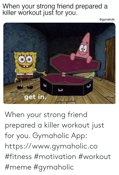 Get In: When your strong friend prepared a  killer workout just for you  @gymaholic  CO  get in. When your strong friend prepared a killer workout just for you.  Gymaholic App: https://www.gymaholic.co  #fitness #motivation #workout #meme #gymaholic