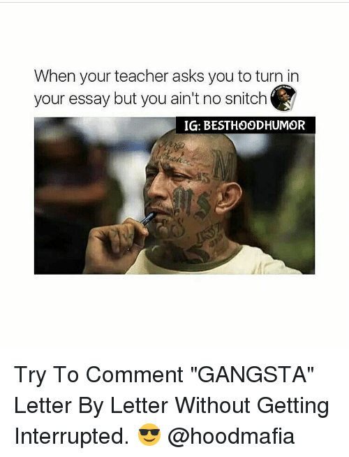 """Gangsta, Memes, and Snitch: When your teacher asks you to turn in  your essay but you ain't no snitch  IGI: BESTHOODHUMOR Try To Comment """"GANGSTA"""" Letter By Letter Without Getting Interrupted. 😎 @hoodmafia"""