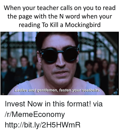 Teacher, To Kill a Mockingbird, and Http: When your teacher calls on you to read  the page with the N word when your  reading To Kill a Mockingbird  Ladies and gentlemen, fasten your seatbelts. Invest Now in this format! via /r/MemeEconomy http://bit.ly/2H5HWmR