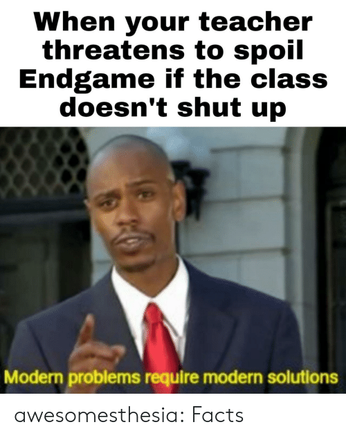 Facts, Shut Up, and Teacher: When your teacher  threatens to spoil  Endgame if the class  doesn't shut up  Modern problems require modern solutions awesomesthesia:  Facts