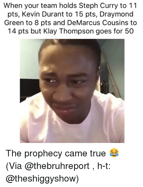 Basketball, DeMarcus Cousins, and Draymond Green: When your team holds Steph Curry to 11  pts, Kevin Durant to 15 pts, Draymond  Green to 8 pts and DeMarcus Cousins to  14 pts but Klay Thompson goes for 50 The prophecy came true 😂 (Via @thebruhreport , h-t: @theshiggyshow)