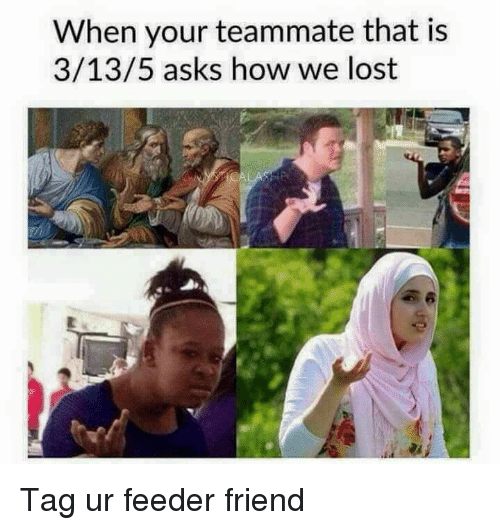 Memes, Lost, and Asking: When your teammate that is  3/13/5 asks how we lost Tag ur feeder friend