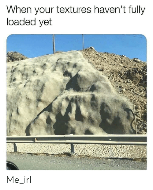 textures: When your textures haven't fully  loaded yet Me_irl