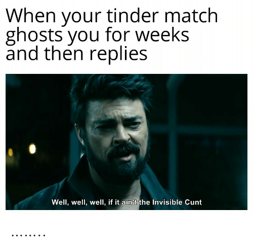 Replies: When your tinder match  ghosts you for weeks  and then replies  Well, well, well, if it ain't the Invisible Cunt ……..