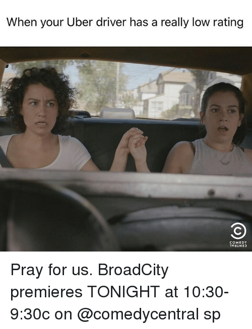lowed: When your Uber driver has a really low rating  COMEDY Pray for us. BroadCity premieres TONIGHT at 10:30-9:30c on @comedycentral sp