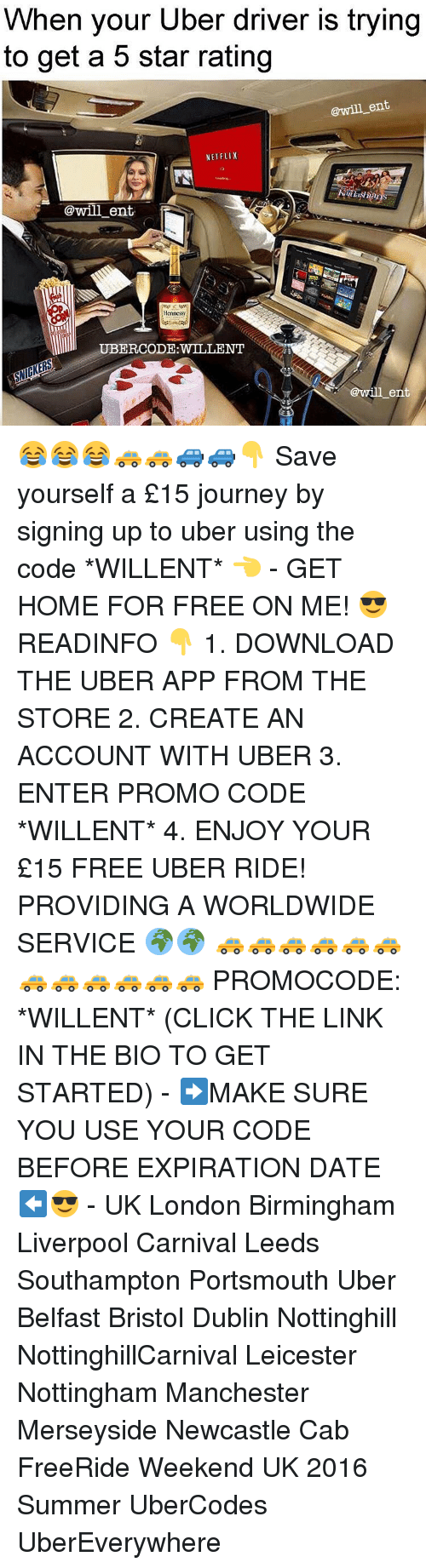 Hennessy, Journey, and Memes: When your Uber driver is trying  to get a 5 star rating  @will ent  NETFLIX  @will ent.  Hennessy  @will ent 😂😂😂🚕🚕🚙🚙👇 Save yourself a £15 journey by signing up to uber using the code *WILLENT* 👈 - GET HOME FOR FREE ON ME! 😎 READINFO 👇 1. DOWNLOAD THE UBER APP FROM THE STORE 2. CREATE AN ACCOUNT WITH UBER 3. ENTER PROMO CODE *WILLENT* 4. ENJOY YOUR £15 FREE UBER RIDE! PROVIDING A WORLDWIDE SERVICE 🌍🌍 🚕🚕🚕🚕🚕🚕🚕🚕🚕🚕🚕🚕 PROMOCODE: *WILLENT* (CLICK THE LINK IN THE BIO TO GET STARTED) - ➡️MAKE SURE YOU USE YOUR CODE BEFORE EXPIRATION DATE ⬅️😎 - UK London Birmingham Liverpool Carnival Leeds Southampton Portsmouth Uber Belfast Bristol Dublin Nottinghill NottinghillCarnival Leicester Nottingham Manchester Merseyside Newcastle Cab FreeRide Weekend UK 2016 Summer UberCodes UberEverywhere