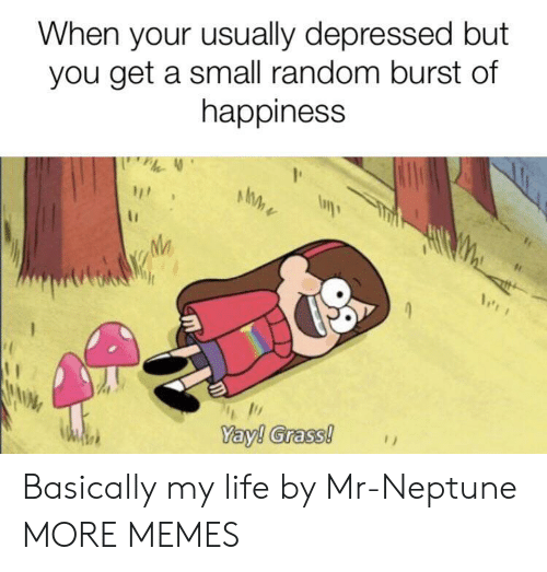 You Get A: When your usually depressed but  you get a small random burst of  happiness  Yay! Grass! Basically my life by Mr-Neptune MORE MEMES