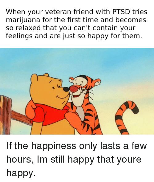 Happy, Marijuana, and Time: When your veteran friend with PTSD tries  marijuana for the fhrst time and becomes  so relaxed that you can't contain your  feelings and are just so happy for them. If the happiness only lasts a few hours, Im still happy that youre happy.