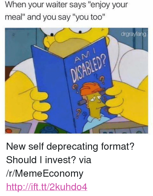 "And You Say You Too: When your waiter says ""enjoy your  meal"" and you say ""you too""  drgrayfang <p>New self deprecating format? Should I invest? via /r/MemeEconomy <a href=""http://ift.tt/2kuhdo4"">http://ift.tt/2kuhdo4</a></p>"