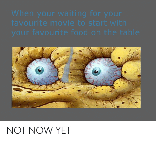 Food, Movie, and Dank Memes: When your waiting for your  favourite movie to start with  your favourite food on the table NOT NOW YET