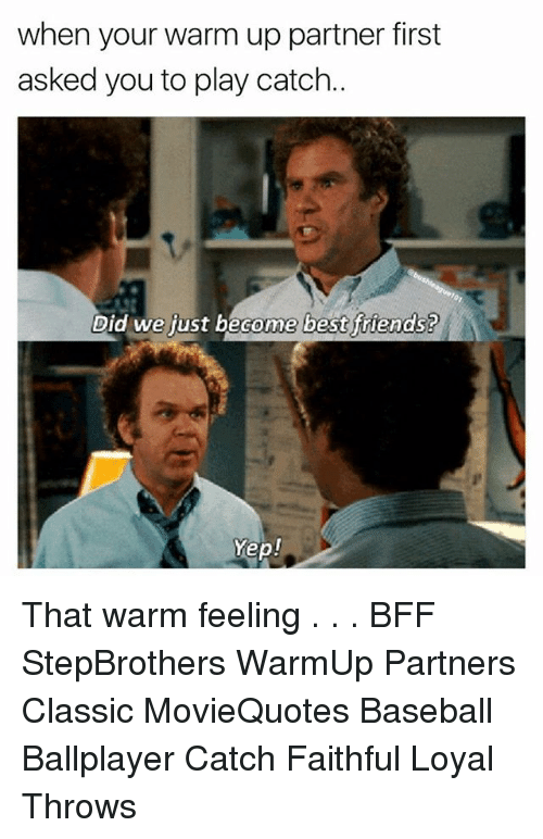 warming-up: when your warm up partner first  asked you to play catch.  Did we fust become best friends?  ome best ftiends?  Yep! That warm feeling . . . BFF StepBrothers WarmUp Partners Classic MovieQuotes Baseball Ballplayer Catch Faithful Loyal Throws