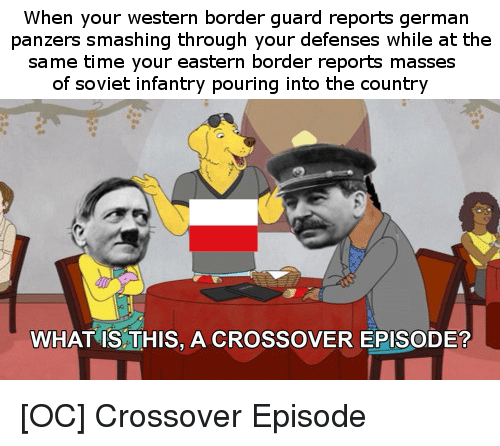 germane: When your western border guard reports german  panzers smashing through your defenses while at the  same time your eastern border reports masses  of soviet infantry pouring into the country  WHAT IS THIS, A CROSSOVER EPISODE?