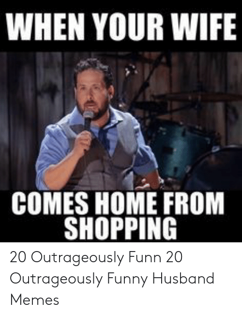 Funny, Memes, and Shopping: WHEN YOUR WIFE  COMES HOME FROM  SHOPPING 20 Outrageously Funn  20 Outrageously Funny Husband Memes