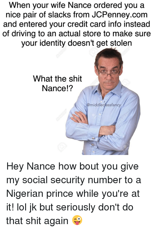 credit-card-info: When your wife Nance ordered you a  nice pair of slacks from JCPenney.com  and entered your credit card info instead  of driving to an actual store to make sure  your identity doesn't get stolen  What the shit  Nance!?  @middle class fancy Hey Nance how bout you give my social security number to a Nigerian prince while you're at it! lol jk but seriously don't do that shit again 😜