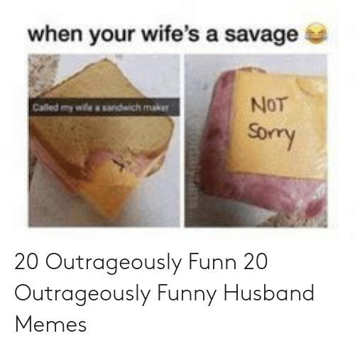 Funny, Memes, and Savage: when your wife's a savage  Called my wle a sandwich maker  NoT  Sory 20 Outrageously Funn  20 Outrageously Funny Husband Memes