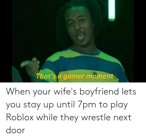 wrestle: When your wife's boyfriend lets you stay up until 7pm to play Roblox while they wrestle next door