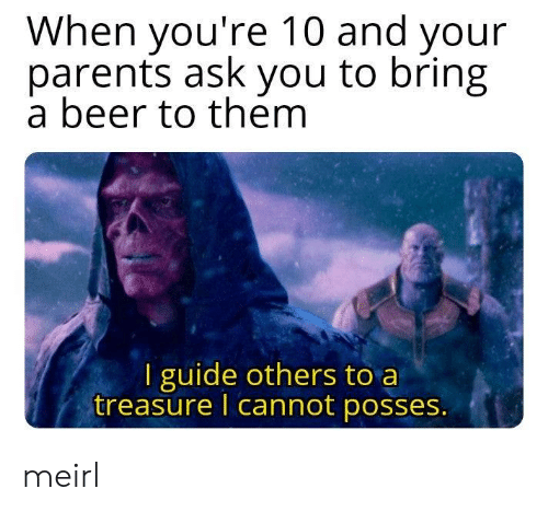 Beer, Parents, and MeIRL: When you're 10 and your  parents ask you to bring  a beer to them  I guide others to a  treasure I cannot posses. meirl