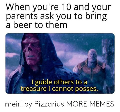 Beer, Dank, and Memes: When you're 10 and your  parents ask you to bring  a beer to them  I guide others to a  treasure I cannot posses. meirl by Pizzarius MORE MEMES