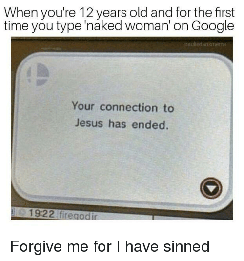 Google, Jesus, and Time: When you're 12 years old and for the first  time you type'naked woman'on Google  pauliedankmerne  Your connection to  Jesus has ended  19:22 firegodi <p>Forgive me for I have sinned</p>