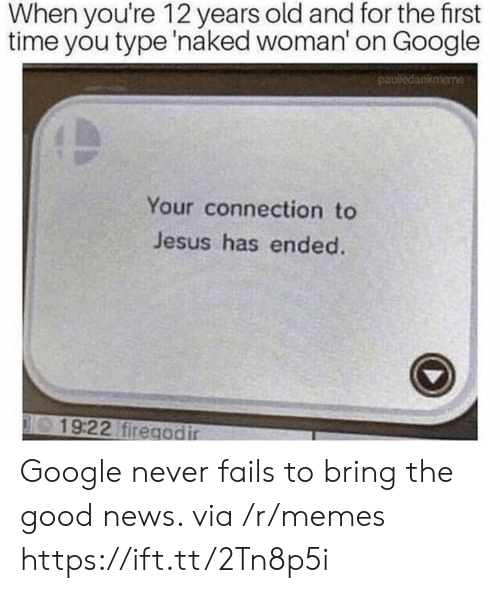 Google, Jesus, and Memes: When you're 12 years old and for the first  time you type 'naked woman' on Google  pauledankmene  Your connection to  Jesus has ended.  19:22 firegodir Google never fails to bring the good news. via /r/memes https://ift.tt/2Tn8p5i