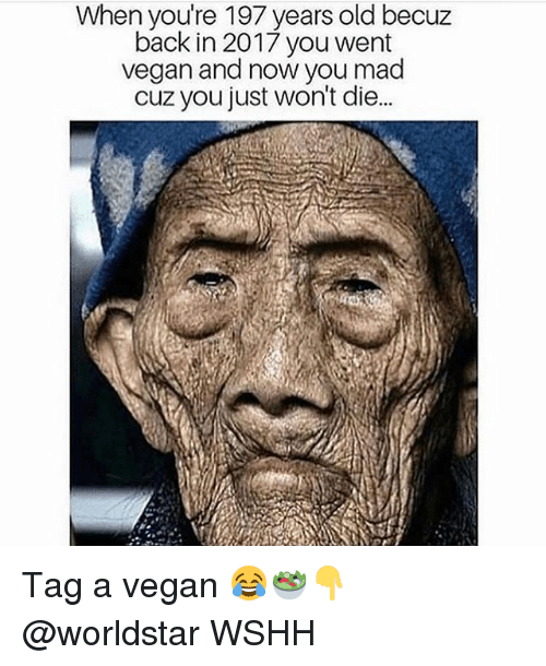 Memes, Vegan, and Worldstar: When you're 197 years old becuz  back in 2017 you went  vegan and now you mad  cuz you just won't die.. Tag a vegan 😂🥗👇 @worldstar WSHH